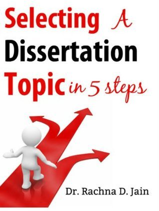 Selecting a Dissertation Topic in 5 Steps Rachna D. Jain