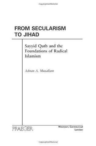 From Secularism to Jihad: Sayyid Qutb and the Foundations of Radical Islamism  by  Adnan A. Musallam