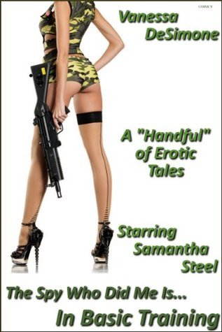 The Spy Who Did Me Is...In Basic Training - A Handful of Erotic Tales Starring Samantha Steel  by  Vanessa DeSimone