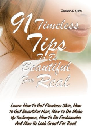 91 Timeless Tips To Be Beautiful For Real: Learn How To Get Flawless Skin, How To Get Beautiful Hair, How To Do Make Up Techniques, How To Be Fashionable And How To Look Great For Real!  by  Candace S. Lyons