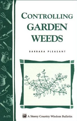 Controlling Garden Weeds: Storeys Country Wisdom Bulletin A-171 Barbara Pleasant
