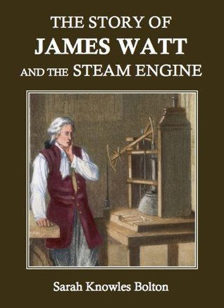 The Story of James Watt and the Steam Engine (Annotated) Sarah Knowles Bolton