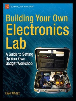Building Your Own Electronics Lab: A Guide to Setting Up Your Own Gadget Workshop Dale Wheat