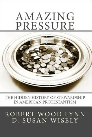 Amazing Pressure: The Hidden History of Stewardship in American Protestantism Robert Wood Lynn