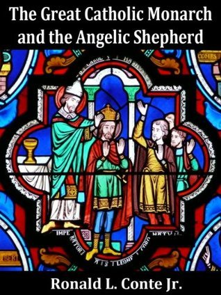 The Great Catholic Monarch and the Angelic Shepherd Ronald L. Conte Jr.
