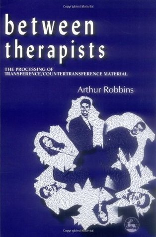 Between Therapists: The Processing of Transference/Countertransference Material  by  Arthur Robbins