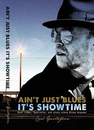AINT JUST BLUES ITS SHOWTIME:  Hard times, heartache, and glory along Blues Highway Carl Gustafson