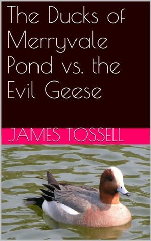 The Ducks of Merryvale Pond vs. the Evil Geese James Tossell