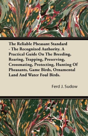The Reliable Pheasant Standard - The Recognized Authority. A Practical Guide On The Breeding, Rearing, Trapping, Preserving, Crossmating, Protecting, Hunting ... Birds, Ornamental Land And Water Foul Birds. Ferd J. Sudow