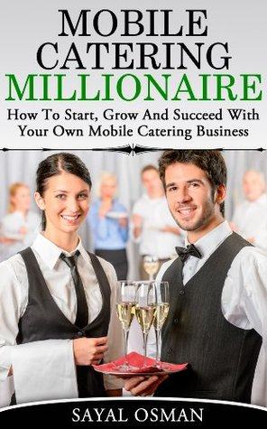 Mobile Catering Millionaire: How to Start, Grow and Succeed With Your Own Mobile Catering Business Sayal Osman