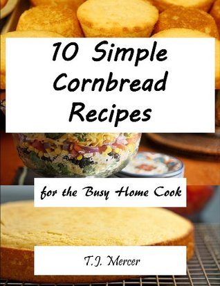 10 Simple Cornbread Recipes For The Busy Home Cook  by  T.J. Mercer