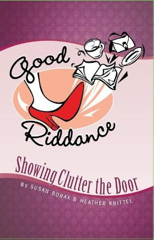Good Riddance: Showing Clutter the Door  by  Susan Borax