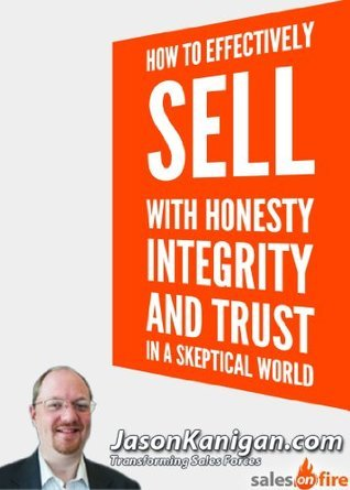 How To Effectively Sell With Honesty, Integrity and Trust In a Skeptical World  by  Jason Kanigan