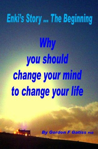 Enkis Story ... The Beginning: Why you should change your mind to change your life  by  Gordon F. Gatiss