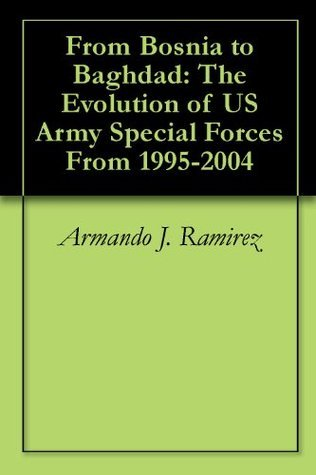 From Bosnia to Baghdad: The Evolution of US Army Special Forces From 1995-2004 Armando J. Ramirez
