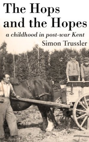 The Hops and the Hopes: a childhood in post-war Kent Simon Trussler