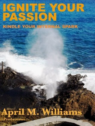 Ignite Your Passion Kindle Your Internal Spark  by  April M. Williams
