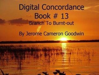 Branch To Burnt-out - Digital Concordance Book 13  by  Jerome Goodwin
