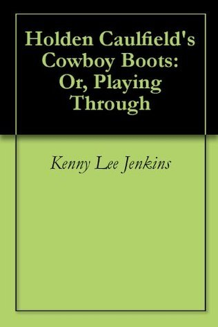 Holden Caulfields Cowboy Boots: Or, Playing Through Kenny Lee Jenkins