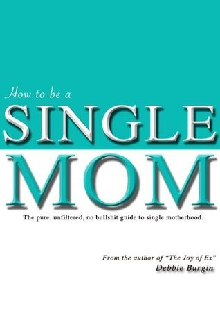 How to be a Single Mom: The no bullshit guide to single motherhood  by  Debbie Burgin
