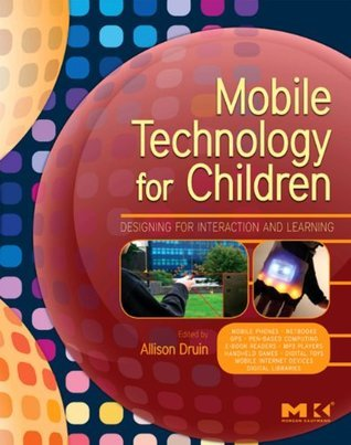 Mobile Technology for Children: Designing for Interaction and Learning (Morgan Kaufmann Series in Interactive Technologies) Allison Druin