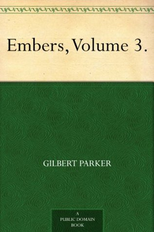 Embers, Volume 3.  by  Gilbert Parker