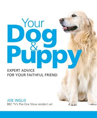 Your Dog & Puppy - Expert Advice For Your Faithful Friend  by  Joe Inglis