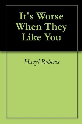 Its Worse When They Like You  by  Hazel Roberts