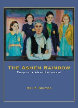 The Ashen Rainbow: Essays on the Arts and the Holocaust Ori Z. Soltes