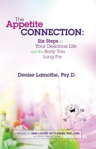 The Appetite Connection: Six Steps to Your Delicious Life and The Body You Long For  by  Denise Lamothe