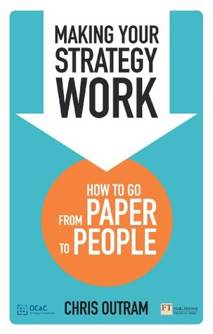 Making Your Strategy Work: How to Develop, Refine and Execute A Winning Strategy  by  Chris Outram