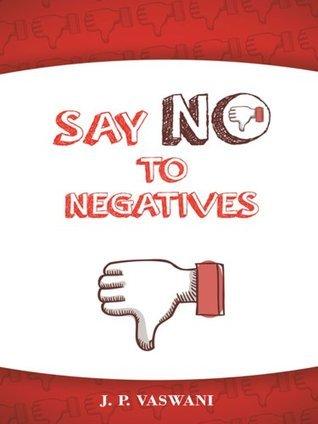 Say No To Negatives  by  J.P. Vaswani