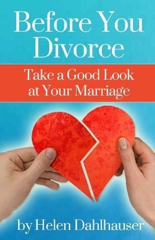 Before You Divorce Take a Good Look at Your Marriage Helen Dahlhauser