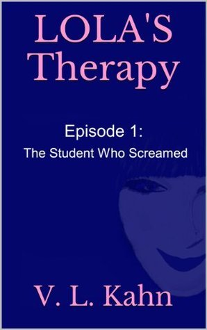 Lolas Therapy: The Student Who Screamed  by  V.L. Kahn