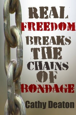 Real Freedom Breaks The Chains Of Bondage  by  Cathy Deaton