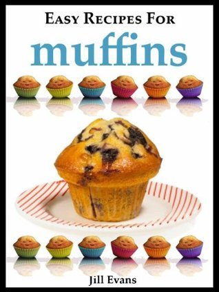 The Easy Muffin Recipe Book: Delicious Homemade Muffins Recipes Jill Evans