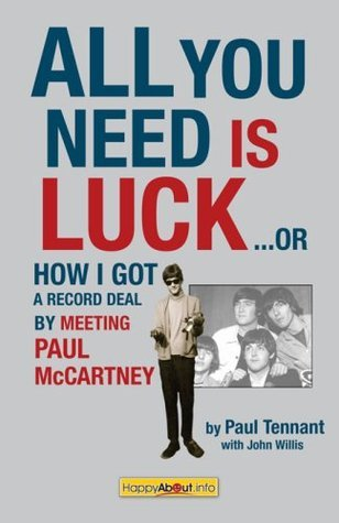 All You Need Is Luck--: How I Got a Record Deal  by  Meeting Paul McCartney by Paul Tennant