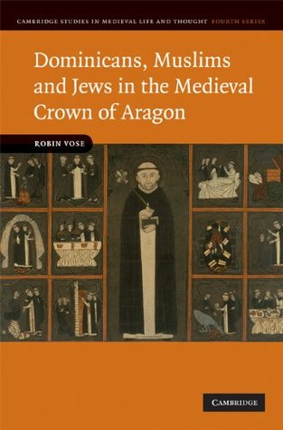Dominicans, Muslims and Jews in the Medieval Crown of Aragon (Cambridge Studies in Medieval Life and Thought: Fourth Series)  by  Robin Vose