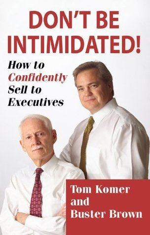Dont Be Intimidated! How To Confidently Sell To Executives  by  Buster Brown