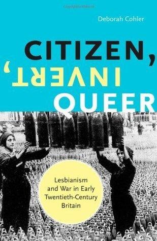 Citizen, Invert, Queer: Lesbianism and War in Early Twentieth-Century Britain Deborah Cohler