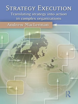 Strategy Execution: Translating Strategy Into Action in Complex Organizations  by  Andrew MacLennan