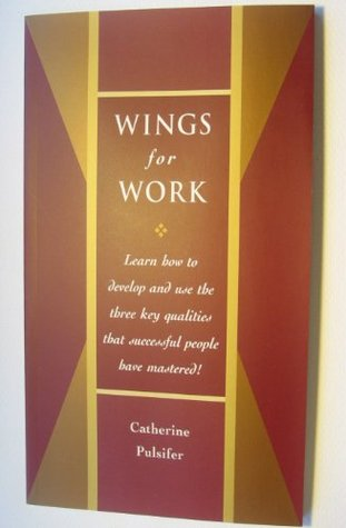 Wings for Work - How To Develop and Use The Three Key Qualities Successful People Have Mastered In Work and In Life Catherine Pulsifer