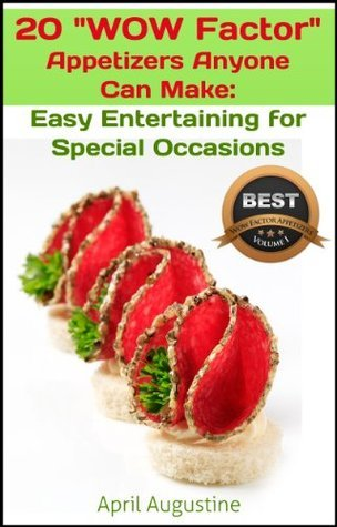 20 Wow Factor Appetizer Recipes That Anyone Can Make:Easy Entertaining  for Special Occasions  by  April Augustine