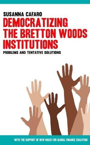 Democratizing the Bretton Woods Institutions. Problems and Tentative Solutions Susanna Cafaro