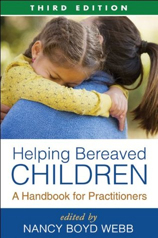Helping Bereaved Children, Third Edition: A Handbook for Practitioners Nancy Boyd Webb