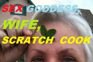 Sex Goddess, Wife, Scratch Cook  by  Shanti Ananda