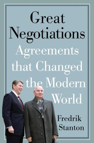 Great Negotiations: Agreements that Changed the Modern World Fredrik Stanton