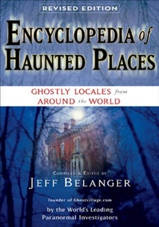 Encyclopedia of Haunted Places, Revised Edition: Ghostly Locales From Around the World Jeff Belanger