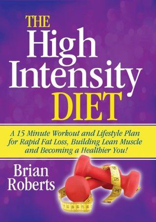 The High Intensity Diet: A 15 Minute Workout & Lifestyle Plan For Rapid Fat Loss, Building Lean Muscle and Becoming A Healthier You!  by  Brian Roberts