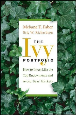 The Ivy Portfolio: How to Invest Like the Top Endowments and Avoid Bear Markets: How to Manage Your Portfolio Like the Harvard and Yale Endowments Mebane T. Faber
